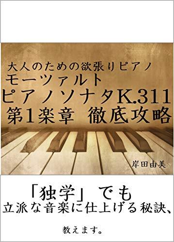 大人のための欲張りピアノ [モーツァルト ピアノソナタ第9(8)番 K.311 第1楽章] 徹底攻略: 「独学」でも立派な音楽に仕上げる秘訣、教えます。