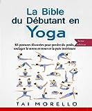 Yoga: La bible du débutant en Yoga: 63 postures illustrées pour perdre du poids, soulager le stress et trouver la paix...