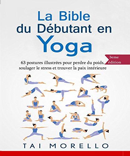 Yoga: La bible du débutant en Yoga: 63 postures illustrées pour...