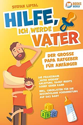 """Hilfe, ich werde Vater - Der große Papa Ratgeber für Anfänger: Die praxisnahe """"Vater werden"""" Anleitung, damit nichts schief gehen kann. Inkl. Checklisten ... die bestmögliche Vorbereitung auf das Baby"""