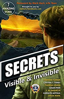 Secrets: Visible & Invisible (Catholic Teen Books Visible & Invisible Anthology Series) by [Corinna Turner, Cynthia T. Toney, Theresa Linden, Susan Peek, T.M. Gaouette, Carolyn Astfalk, Leslea Wahl, Mark Hart]