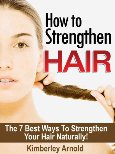How To Strengthen Hair - The 7 Best Ways to Strengthen Your Hair Naturally! (English Edition)