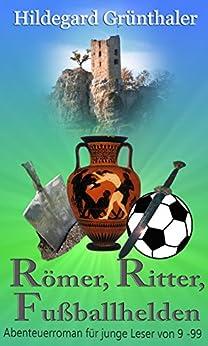 Römer, Ritter, Fußballhelden: Abenteuerroman für junge Leser von 9 - 99 (German Edition) by [Hildegard Grünthaler]