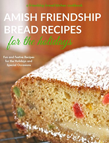 Amish Friendship Bread Recipes for the Holidays: Fun and Festive Amish Friendship Bread Recipes for Valentine's Day, Easter, Halloween, Thanksgiving and ... (Friendship Bread Kitchen Cookbook Book 3)