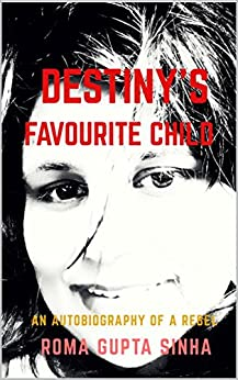 Destiny's Favourite Child: An Autobiography of a Rebel by [Roma Gupta Sinha]