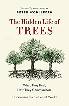 The Hidden Life of Trees: What They Feel, How They Communicate—Discoveries From a Secret World by [Peter Wohlleben, Tim Flannery]