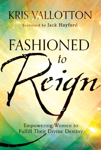 Download Fashioned To Reign Empowering Women To Fulfill Their Divine Destiny By Kris Vallotton