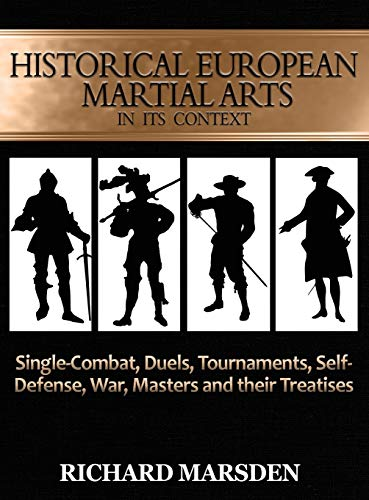 Historical European Martial Arts in its Context: Single-Combat, Duels, Tournaments, Self-Defense, War, Masters and their Treatises