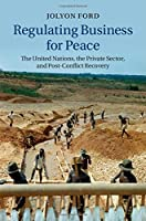 Regulating Business for Peace: The United Nations, the Private Sector, and Post-Conflict Recovery