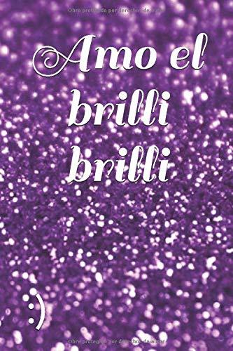 Amo el brilli brilli: Un regalo original para cualquier persona coqueta y presumida, dile lo mucho que brilla y lo mucho que la quieras con esta libreta especialmente diseñada para ella.