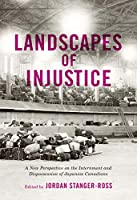 Landscapes of Injustice: A New Perspective on the Internment and Dispossession of Japanese Canadians (Rethinking Canada in the World)