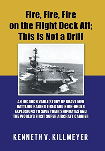 Fire, Fire, Fire on the Flight Deck Aft; This Is Not a Drill: An Inconceivable Story of Brave Men Battling Raging Fires and High-Order Explosions to ... and the World'S First Super Aircraft Carrier