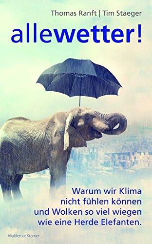 Alle Wetter!: Warum wir Klima nicht fühlen können und Wolken so viel wiegen wie eine Herde Elefanten