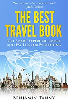 [Benjamin Tanny]のThe Best Travel Book: Get Smart, Experience More, And Pay Less For Everything (English Edition)
