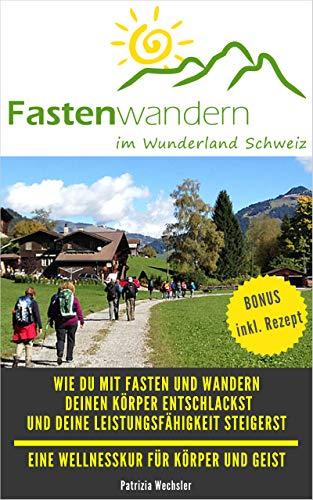 Fastenwandern im Wunderland Schweiz: Wie du mit Fasten und Wandern deinen Körper entschlackst und deine Leistungsfähigkeit steigerst - eine Wellnesskurs für Körper und Geist