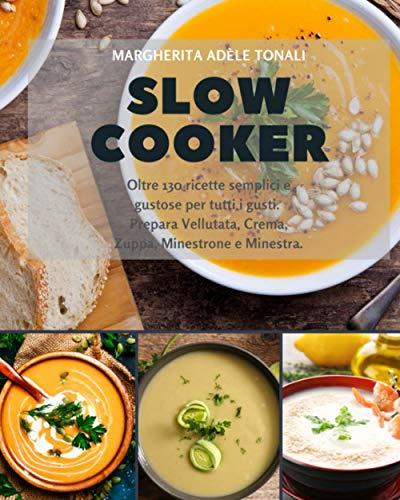 Slow Cooker: Oltre 130 ricette semplici e gustose per tutti i gusti. Prepara Vellutata, Crema, Zuppa, Minestrone e Minestra.