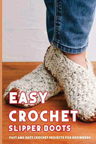 Easy Crochet Slipper Boots: Fast And Easy Crochet Projects For Beginners: Crochet Stitches