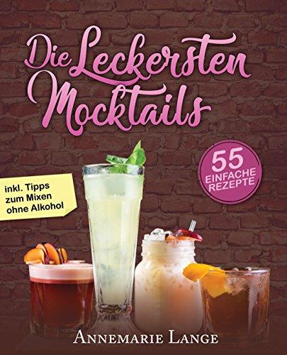 Mocktails: 55 leckere Rezepte für Drinks und Cocktails ohne Alkohol - Bereiten Sie Limonaden, Schorlen, Smoothies, Früchtedrinks und Eistee-Variationen selber zu (German Edition)
