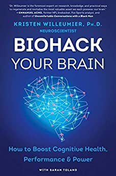 Biohack Your Brain: How to Boost Cognitive Health, Performance & Power by [Kristen Willeumier]