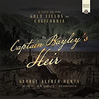 Captain Bayley's Heir     A Tale of the Gold Fields of California              By:                                                                                                                                 George Alfred Henty                               Narrated by:                                                                                                                                 Jim Hodges                      Length: 10 hrs and 30 mins     2 ratings     Overall 2.5