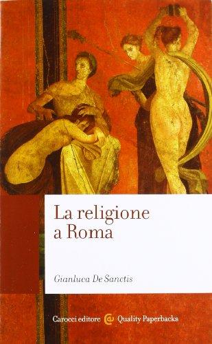 La religione a Roma. Luoghi, culti, sacerdoti, dèi