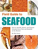 Field Guide to Seafood: How to Identify, Select, and Prepare Virtually Every Fish and Shellfish at...