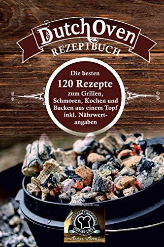 Dutch Oven Rezeptbuch: die besten 120 Rezepte zum Grillen, Schmoren, Kochen und Backen aus einem Topf inkl. Nährwertangaben