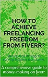 HOW TO ACHIEVE FREELANCING FREEDOM FROM FIVERR?: Step-by-step strategy to earning 6-figures from home. (English Edition)