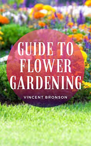 Guide to Flower Gardening: Flower gardens are usually produced for the purpose of visual and aromatic enjoyment, providing gardeners with a serene and ... to appreciate and to care (English Edition)