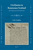 Civil Justice in Renaissance Scotland: The Origins of a Central Court (Medieval Law and Its Practice)