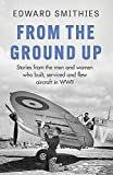 From the Ground Up: Stories from the men and women who built, serviced and flew aircraft in WWII (W&N Military)