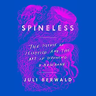 Spineless     The Science of Jellyfish and the Art of Growing a Backbone              By:                                                                                                                                 Juli Berwald                               Narrated by:                                                                                                                                 Juli Berwald                      Length: 10 hrs and 17 mins     84 ratings     Overall 4.3