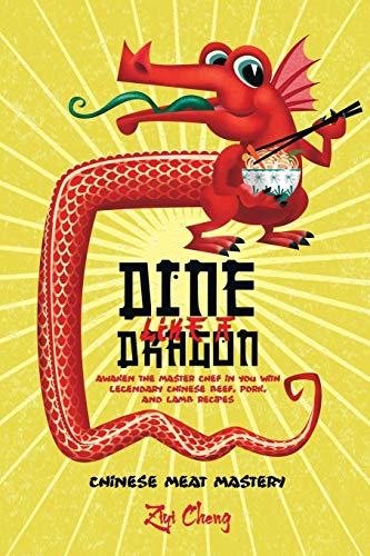 Dine Like a Dragon: Chinese Meat Mastery: Awaken the Master Chef in you with Legendary Chinese Beef, Pork, and Lamb Recipes