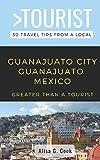 GREATER THAN A TOURIST- GUANAJUATO  CITY  GUANAJUATO MEXICO: 50 Travel Tips from a Local