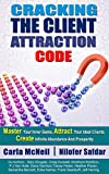 CRACKING THE CLIENT ATTRACTION CODE: Master Your Inner Game, Attract Your Ideal Clients, Create Infi...