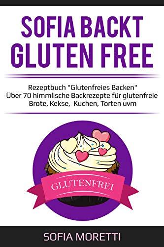 Glutenfrei backen - SOFIA BACKT GLUTEN FREE: Über 70 himmlische Backrezepte für glutenfreie Brote, Kekse, Kuchen, Torten uvm.
