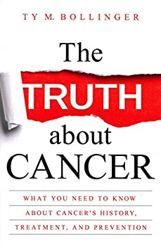 The Truth about Cancer  What You Need to Know about Cancer s History Treatment and Prevention