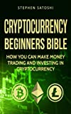 Stephen Satoshi: Cryptocurrency: Beginners Bible - How You Can Make Money Trading and Investing in Cryptocurrency like Bitcoin, Ethereum and Altcoins