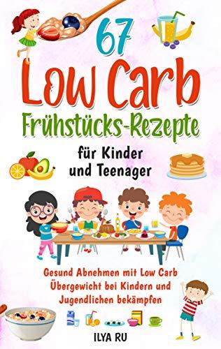 67 LOW CARB FRÜHSTÜCKS-REZEPTE FÜR KINDER UND TEENAGER: Gesund Abnehmen mit Low Carb – Übergewicht bei Kindern und Jugendlichen bekämpfen (Low Carb für Kinder und Teenager)