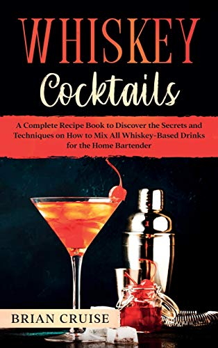 Whiskey Cocktails: A Complete Recipe Book to Discover the Secrets and Techniques on How to Mix All Whiskey-Based Drinks for the Home Bartender
