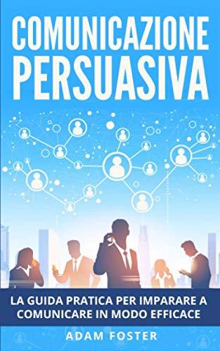 Comunicazione Persuasiva: La Guida Pratica per Imparare a Comunicare in Modo Efficace, grazie alla Manipolazione Mentale