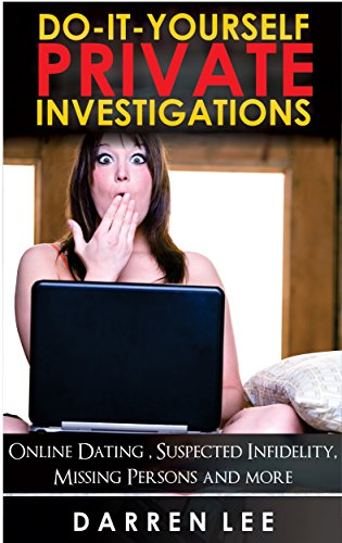 Do-It-Yourself Private Investigations: Online Dating, Suspected Infidelity, Missing Persons and more by [Darren Lee]