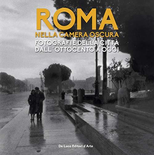 Roma nella camera oscura. Fotografie della città dall'Ottocento a oggi. Catalogo della mostra (Roma, 27 marzo-22 settembre 2019). Ediz. illustrata