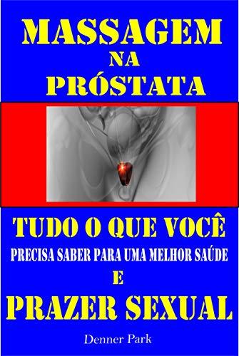 Massagem na Próstata Tudo que Você Precisa Saber para uma Melhor Saúde e Prazer Sexual: Aprenda a ter Orgasmos Poderosos na hora do Sexo