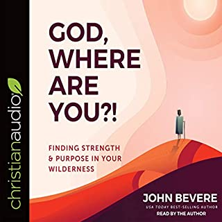 God, Where Are You?!     Finding Strength and Purpose in Your Wilderness              By:                                                                                                                                 John Bevere                               Narrated by:                                                                                                                                 John Bevere                      Length: 5 hrs and 5 mins     8 ratings     Overall 4.9
