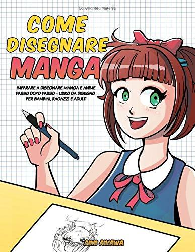 Come disegnare Manga: Imparare a disegnare Manga e Anime passo dopo passo - libro da disegno per bambini, ragazzi e adulti
