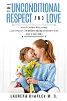 Parenting - Unconditional Love: And Respect (Positive Parenting): And Respect: How Positive Parenting Can Elevate the Relationship Between Your and Your Child