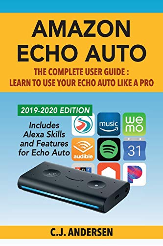 Amazon Echo Auto - The Complete User Guide - Learn to Use Your Echo Auto Like A Pro: Alexa Skills and Features for Echo Auto: 1 (Echo Auto Setup and Tips)