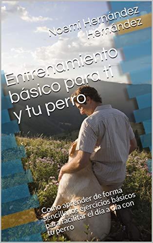Entrenamiento básico para ti y tu perro: Como aprender de forma sencilla los ejercicios básicos para facilitar el día a día con tu perro