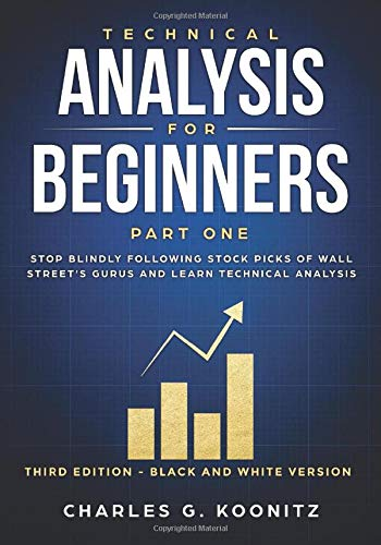 Technical Analysis for Beginners Part One (Third edition - black & white version): Stop Blindly Following Stock Picks of Wall Street's...